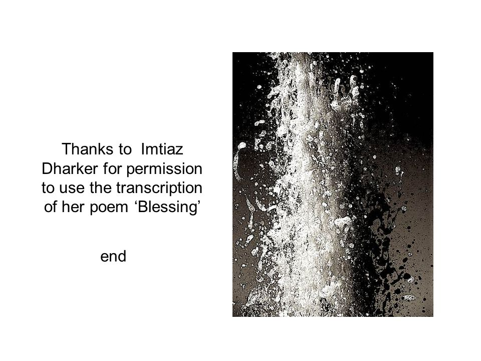 Thanks to Imtiaz Dharker for permission to use the transcription of her poem 'Blessing'