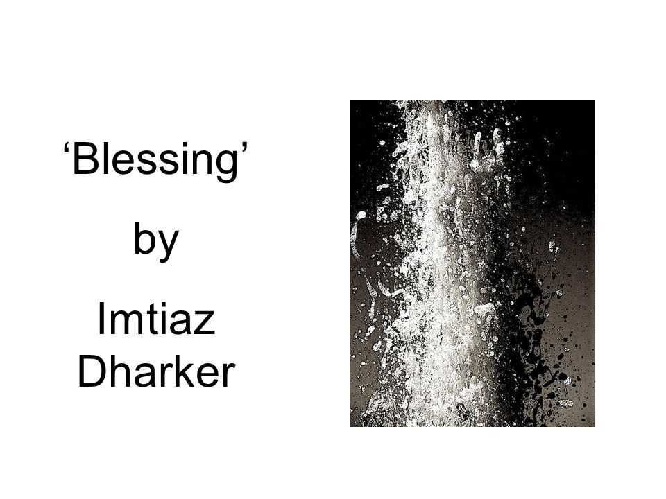 blessing by imtiaz dharker essay The poem blessing, by imtiaz dharker depicts the desperation of water in a place which is a victim of drought the poet has very vividly described the unfortunate situation and has also made the reader sympathize greatly with the poverty sticken people of this area.