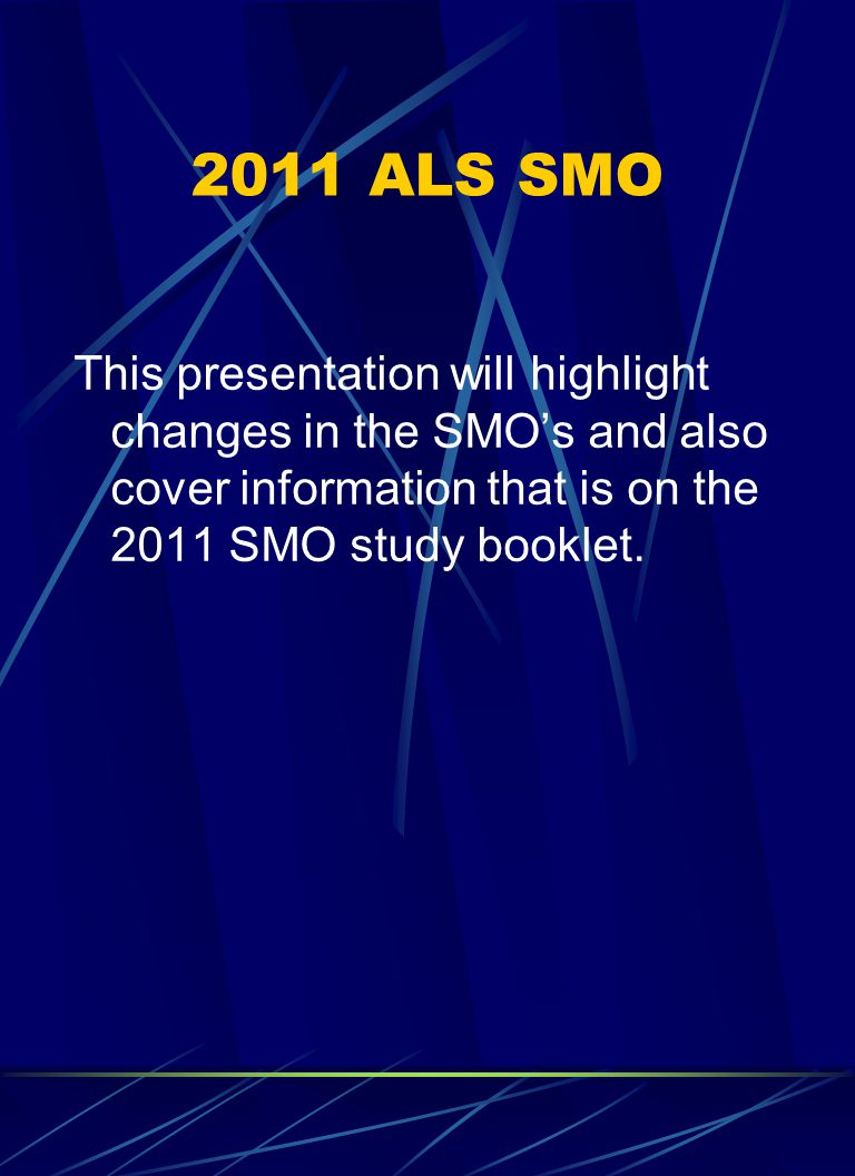 2011 ALS SMO This presentation will highlight changes in the SMO's and also cover information that is on the 2011 SMO study booklet.