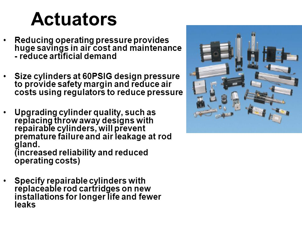 Actuators Reducing operating pressure provides huge savings in air cost and maintenance - reduce artificial demand.