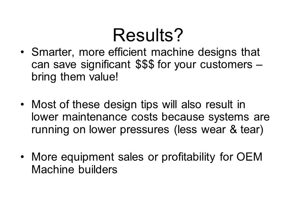 Results Smarter, more efficient machine designs that can save significant $$$ for your customers – bring them value!