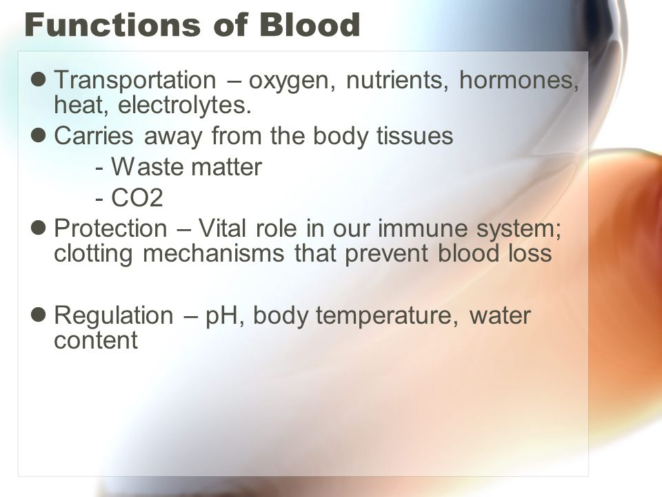 Functions of Blood Transportation – oxygen, nutrients, hormones, heat, electrolytes. Carries away from the body tissues.