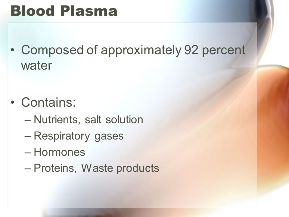Blood Plasma Composed of approximately 92 percent water Contains: