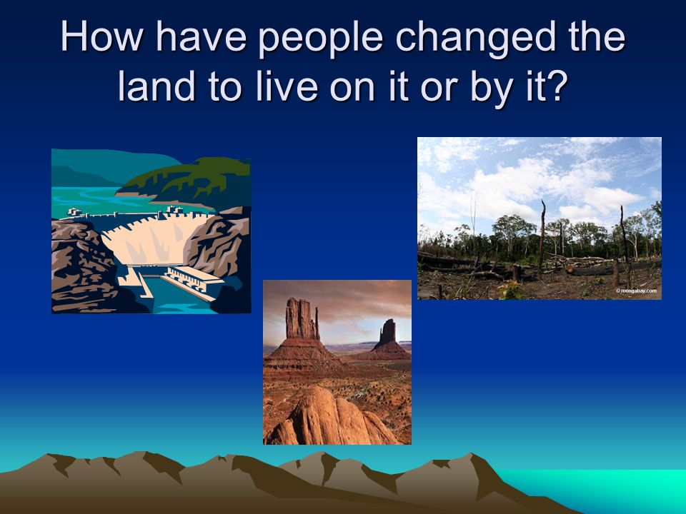 How have people changed the land to live on it or by it