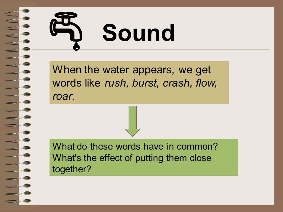 Sound When the water appears, we get words like rush, burst, crash, flow, roar.