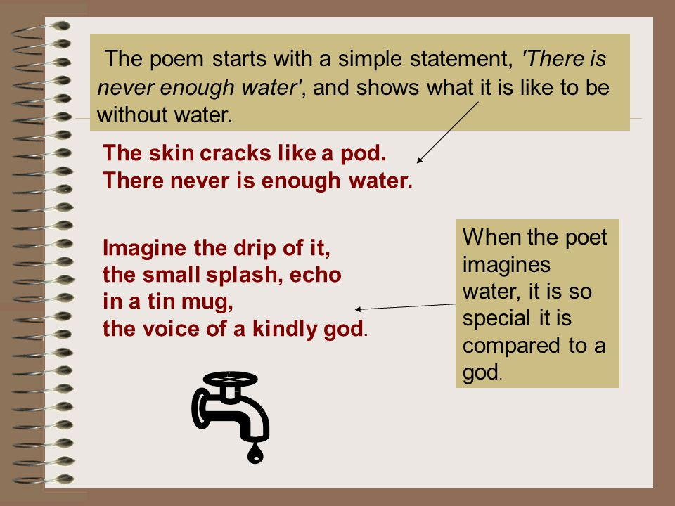 The poem starts with a simple statement, There is never enough water , and shows what it is like to be without water.