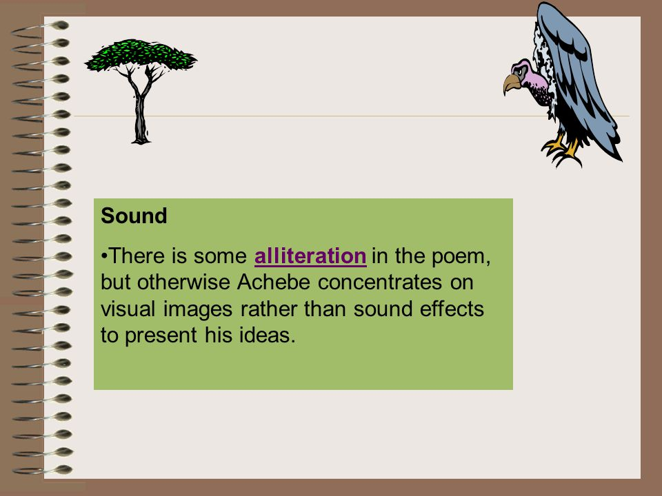 Sound There is some alliteration in the poem, but otherwise Achebe concentrates on visual images rather than sound effects to present his ideas.