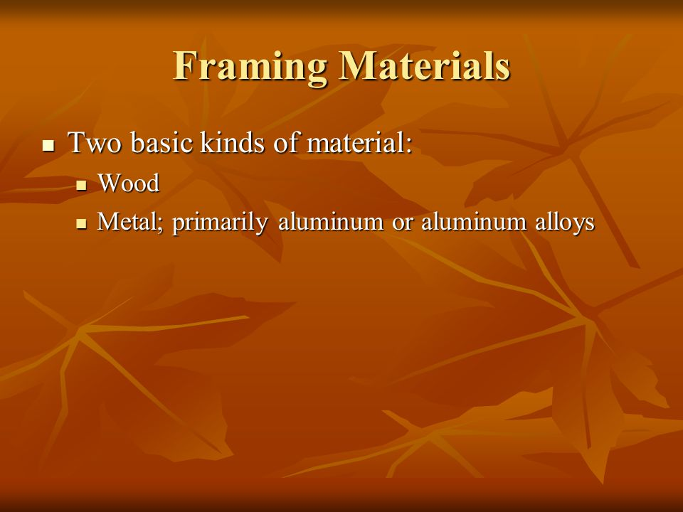 Framing Materials Two basic kinds of material: Wood