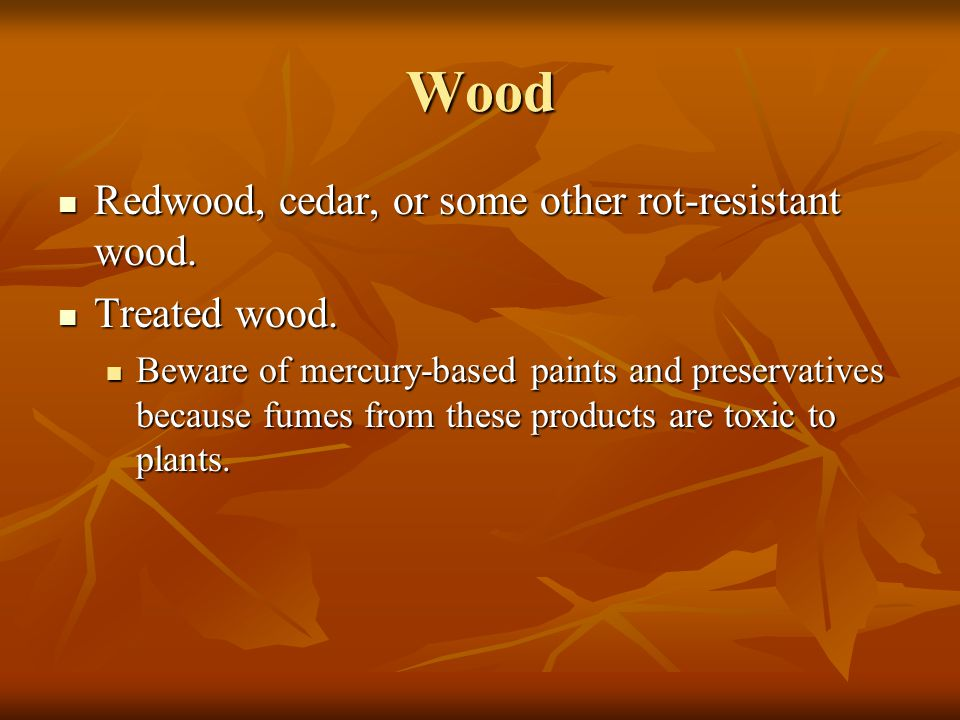 Wood Redwood, cedar, or some other rot-resistant wood. Treated wood.