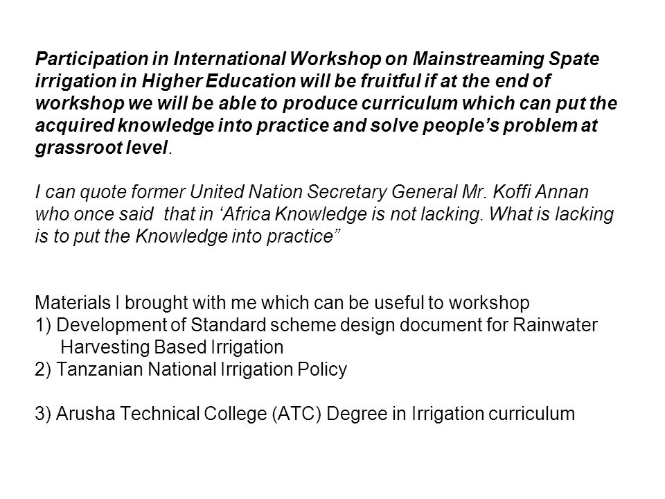 Participation in International Workshop on Mainstreaming Spate irrigation in Higher Education will be fruitful if at the end of workshop we will be able to produce curriculum which can put the acquired knowledge into practice and solve people's problem at grassroot level.