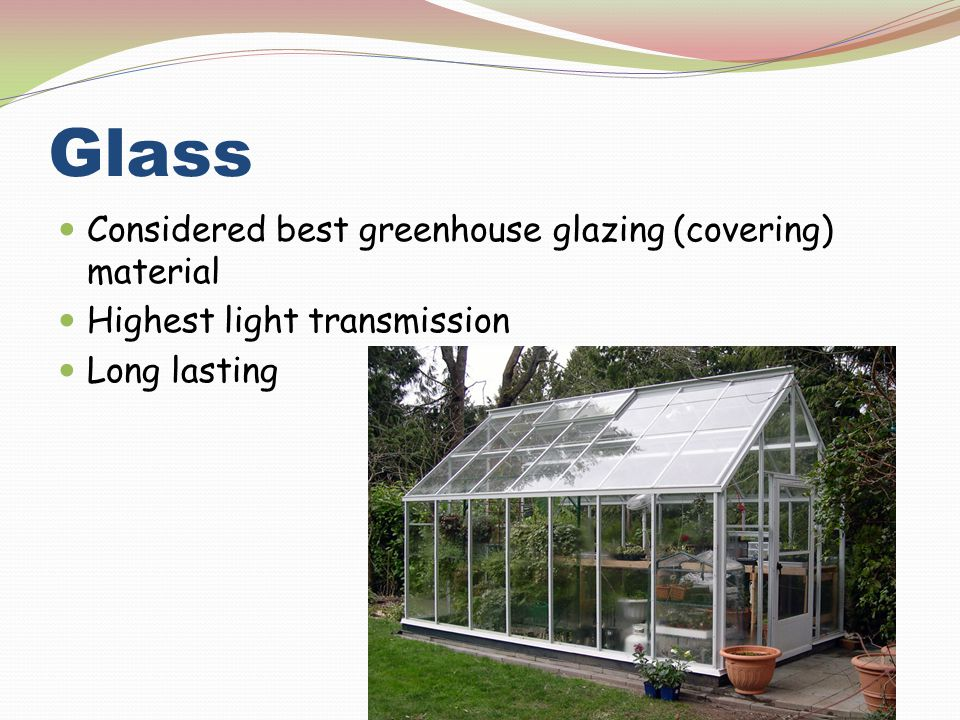 Glass Considered best greenhouse glazing (covering) material