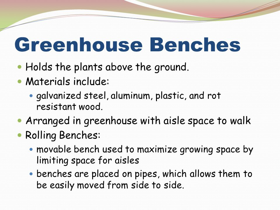 Greenhouse Benches Holds the plants above the ground.