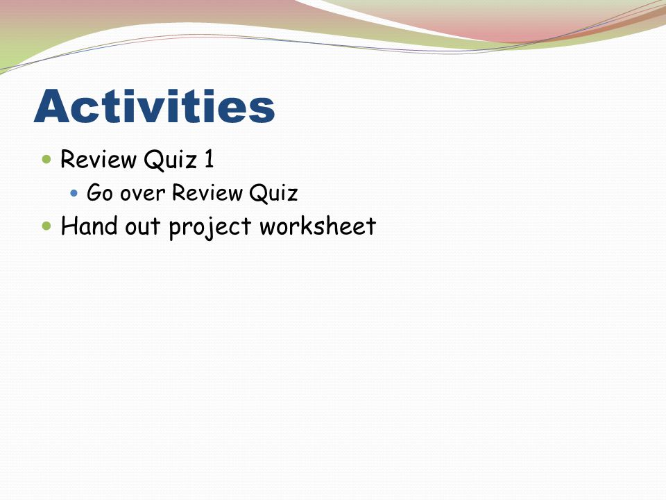 Activities Review Quiz 1 Hand out project worksheet
