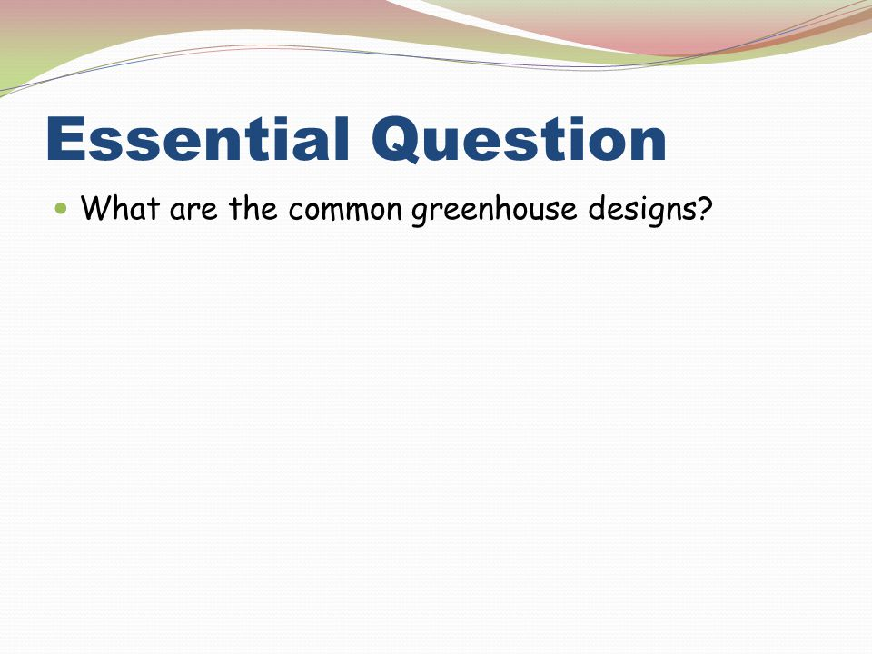 Essential Question What are the common greenhouse designs