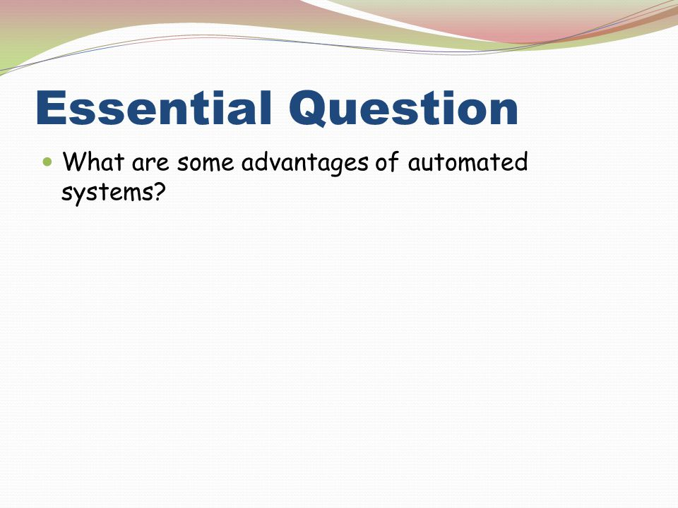 Essential Question What are some advantages of automated systems