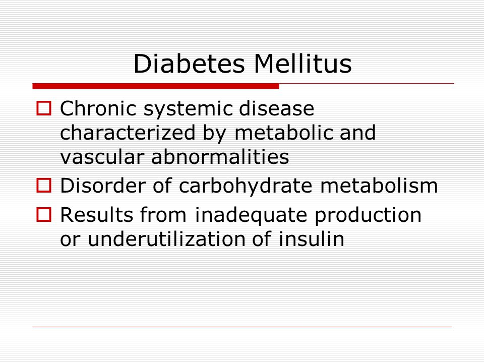 Diabetes Mellitus Chronic systemic disease characterized by metabolic and vascular abnormalities. Disorder of carbohydrate metabolism.