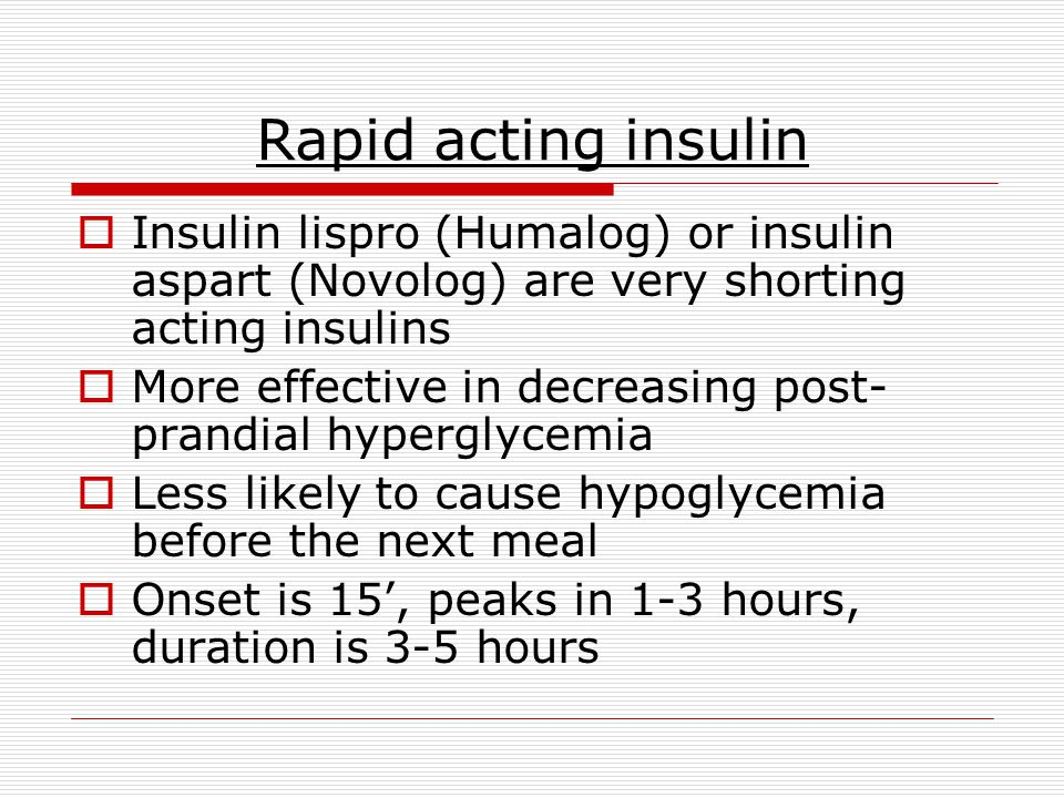 Rapid acting insulin Insulin lispro (Humalog) or insulin aspart (Novolog) are very shorting acting insulins.