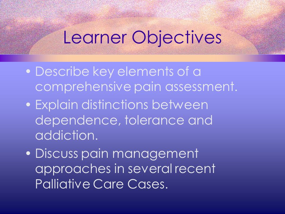 Learner Objectives Describe key elements of a comprehensive pain assessment. Explain distinctions between dependence, tolerance and addiction.