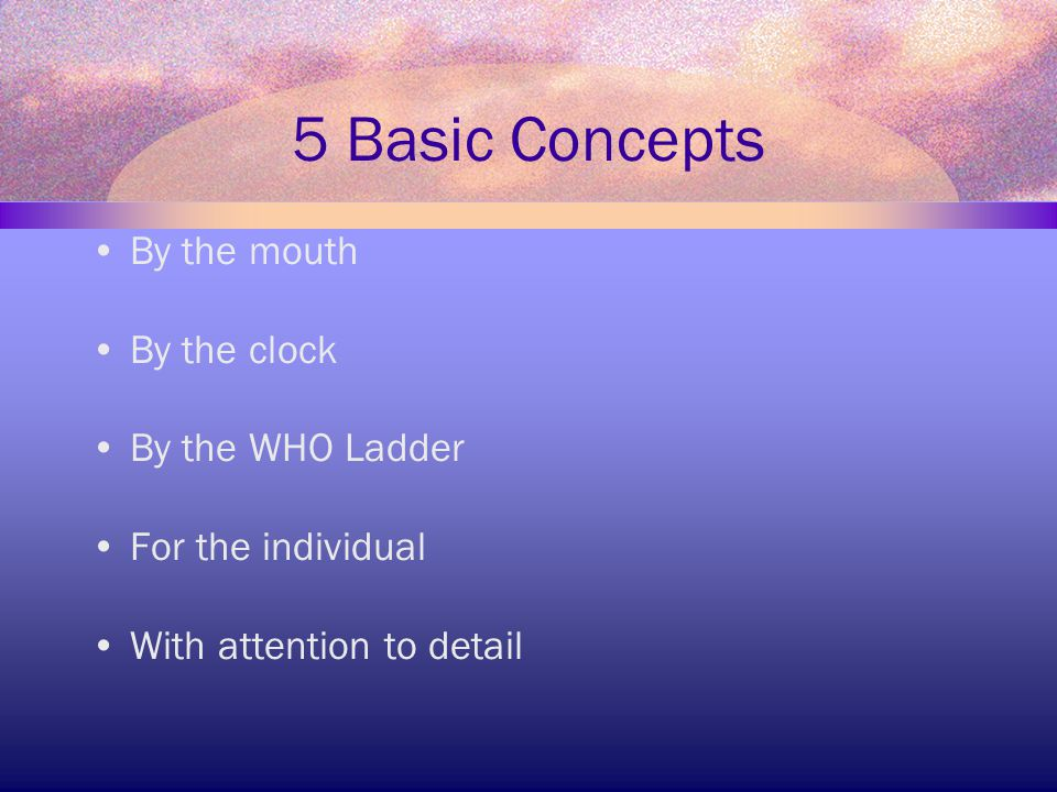 5 Basic Concepts By the mouth By the clock By the WHO Ladder