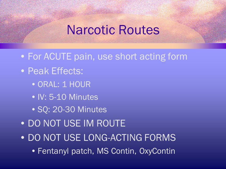 Narcotic Routes For ACUTE pain, use short acting form Peak Effects: