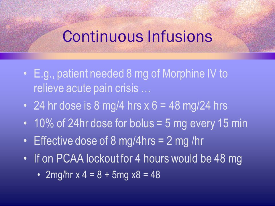Continuous Infusions E.g., patient needed 8 mg of Morphine IV to relieve acute pain crisis … 24 hr dose is 8 mg/4 hrs x 6 = 48 mg/24 hrs.