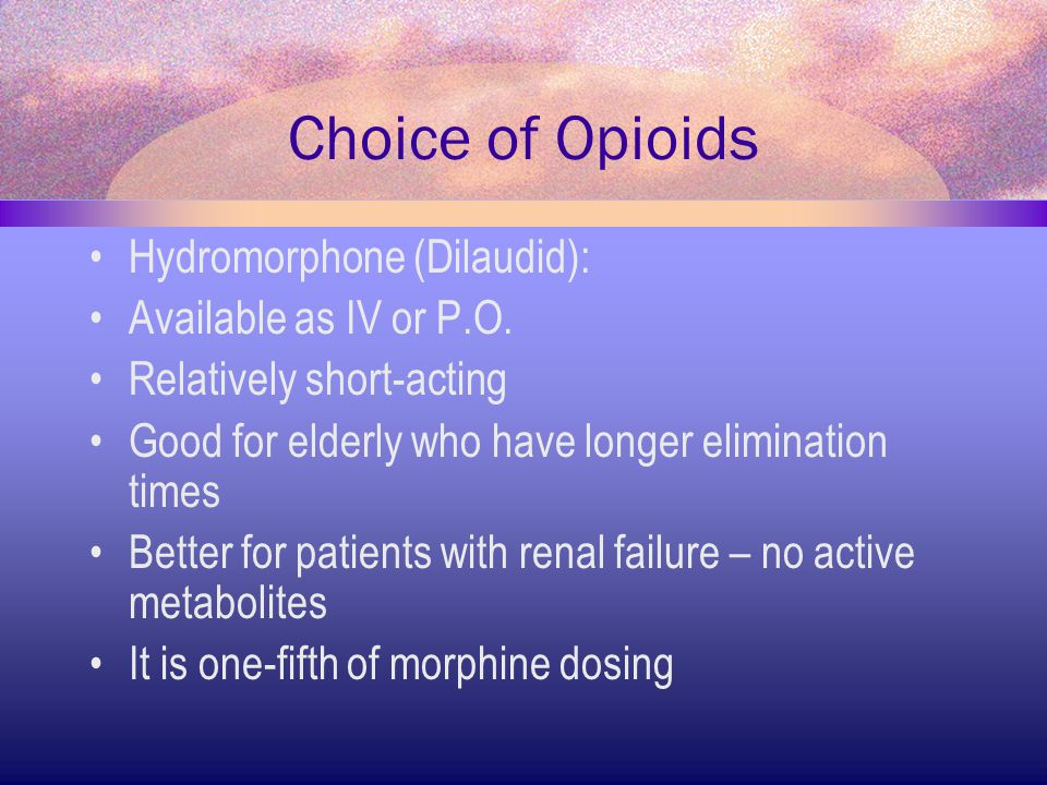 Choice of Opioids Hydromorphone (Dilaudid): Available as IV or P.O.