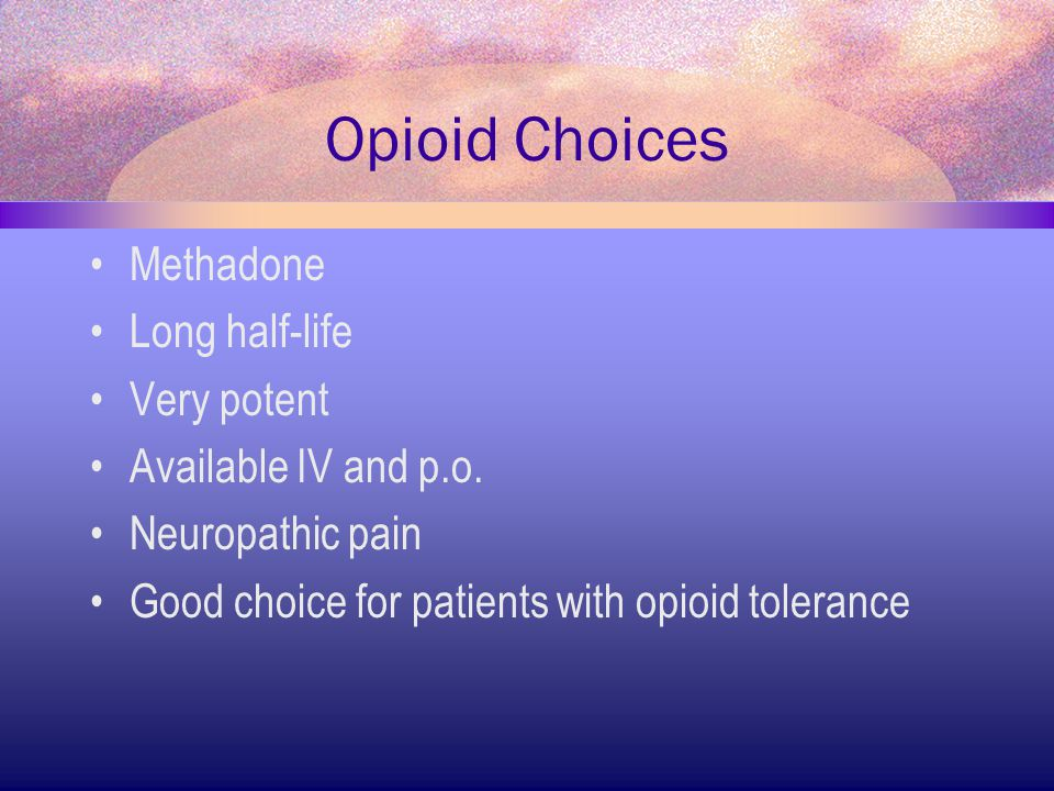Opioid Choices Methadone Long half-life Very potent