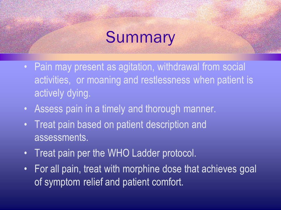 Summary Pain may present as agitation, withdrawal from social activities, or moaning and restlessness when patient is actively dying.