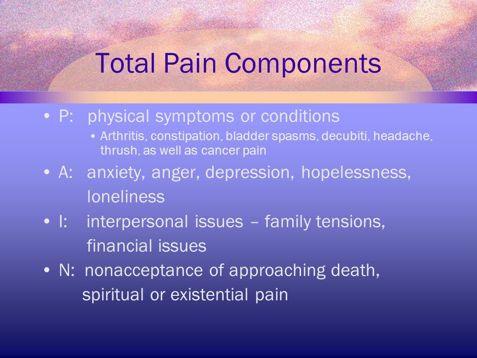 Total Pain Components P: physical symptoms or conditions