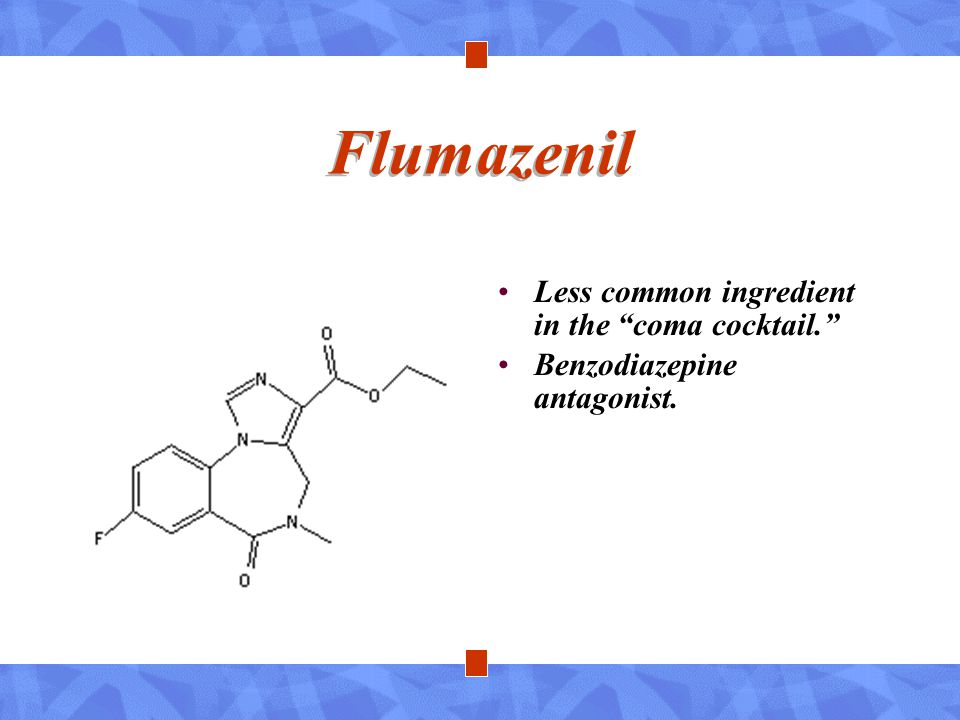 Flumazenil Less common ingredient in the coma cocktail.