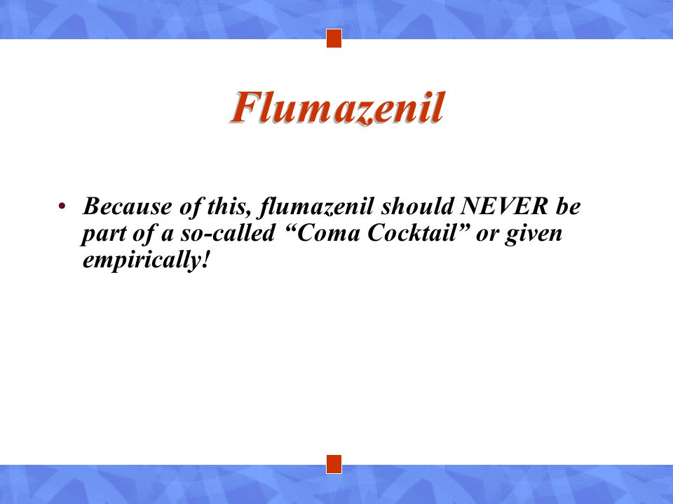 Flumazenil Because of this, flumazenil should NEVER be part of a so-called Coma Cocktail or given empirically!