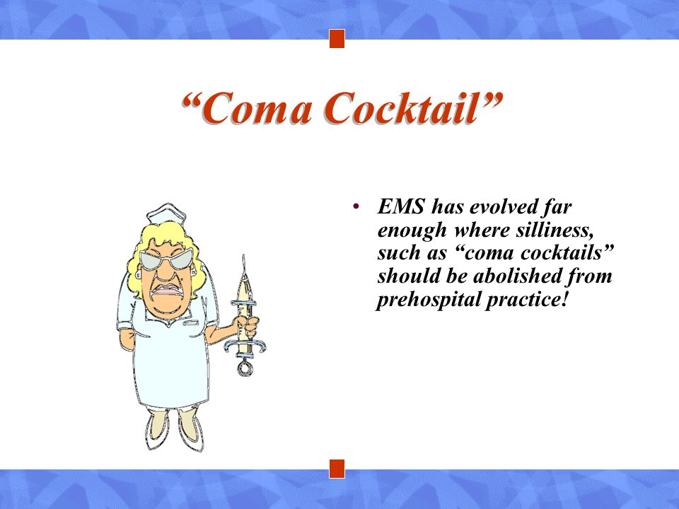 Coma Cocktail EMS has evolved far enough where silliness, such as coma cocktails should be abolished from prehospital practice!