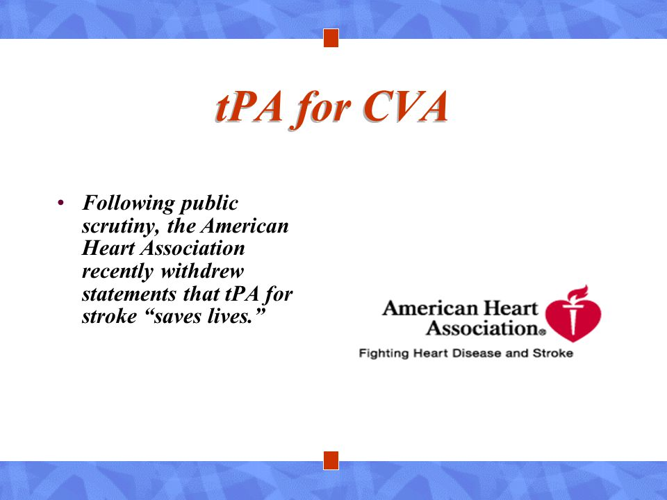 tPA for CVA Following public scrutiny, the American Heart Association recently withdrew statements that tPA for stroke saves lives.