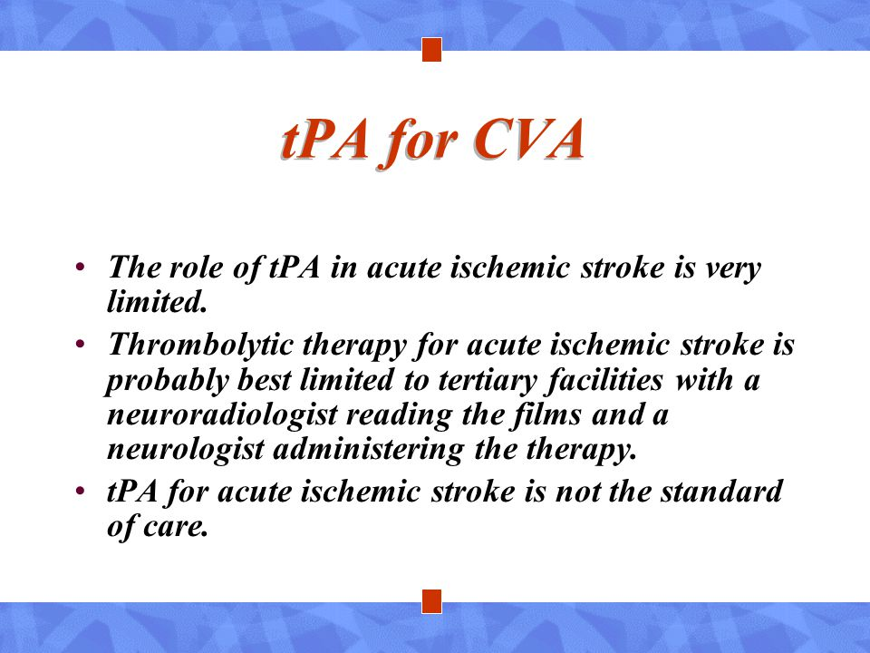 tPA for CVA The role of tPA in acute ischemic stroke is very limited.
