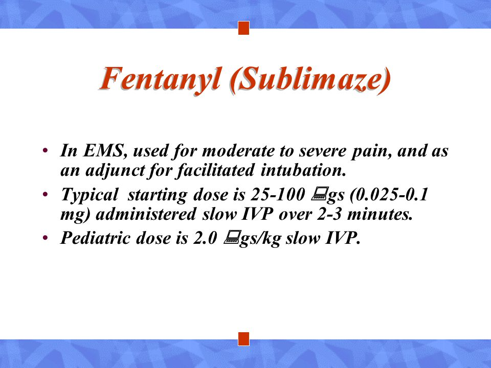 Fentanyl (Sublimaze) In EMS, used for moderate to severe pain, and as an adjunct for facilitated intubation.