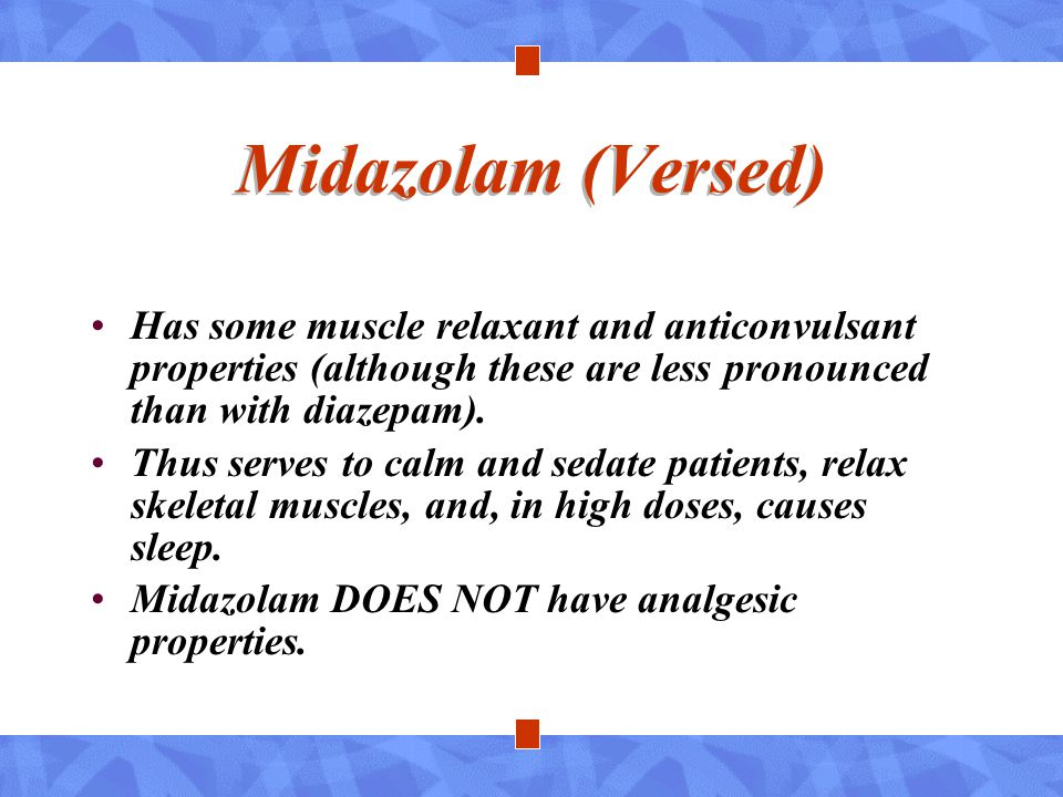 Midazolam (Versed) Has some muscle relaxant and anticonvulsant properties (although these are less pronounced than with diazepam).