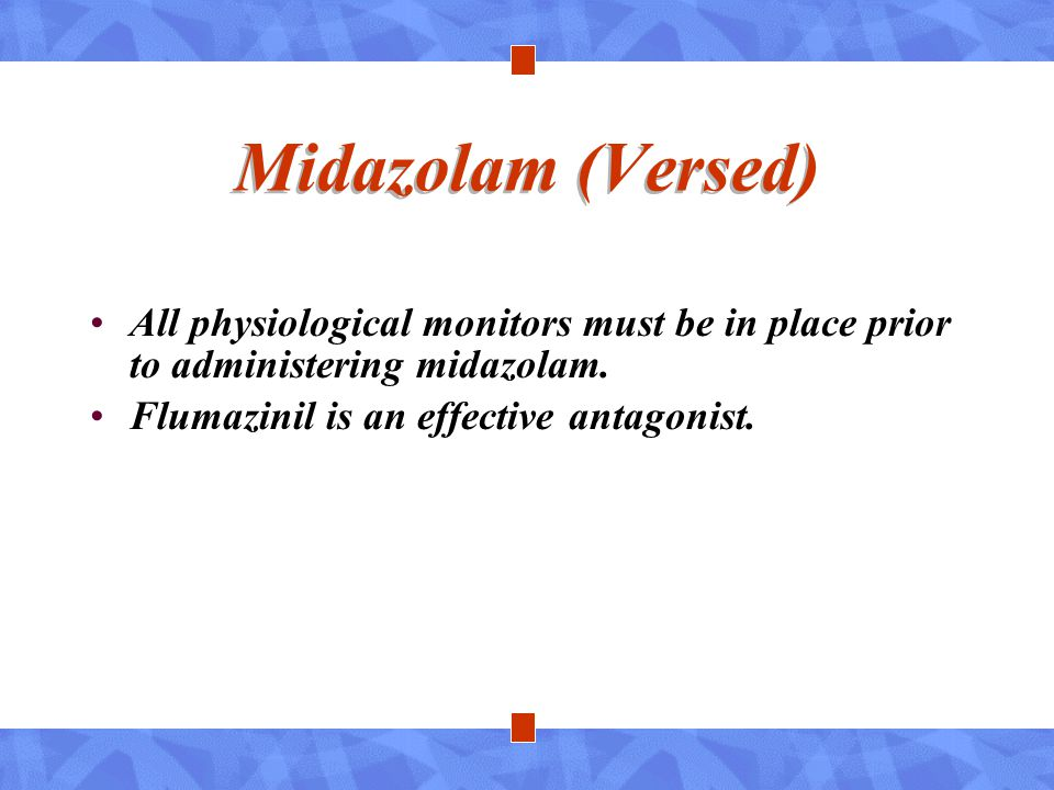 Midazolam (Versed) All physiological monitors must be in place prior to administering midazolam.