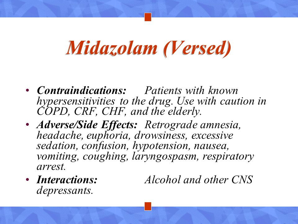Midazolam (Versed) Contraindications: Patients with known hypersensitivities to the drug. Use with caution in COPD, CRF, CHF, and the elderly.