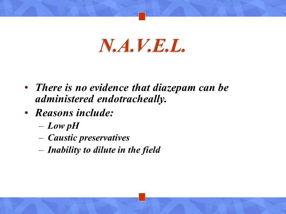 N.A.V.E.L. There is no evidence that diazepam can be administered endotracheally. Reasons include: