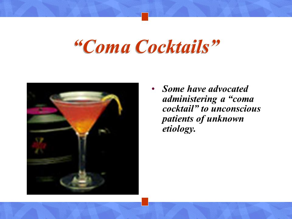 Coma Cocktails Some have advocated administering a coma cocktail to unconscious patients of unknown etiology.