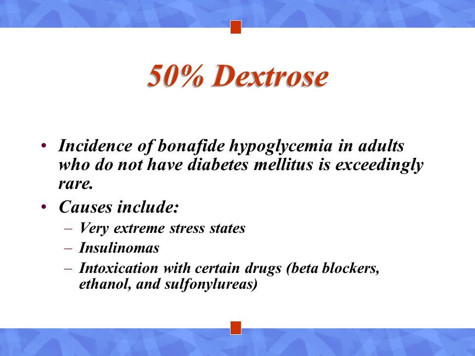 50% Dextrose Incidence of bonafide hypoglycemia in adults who do not have diabetes mellitus is exceedingly rare.