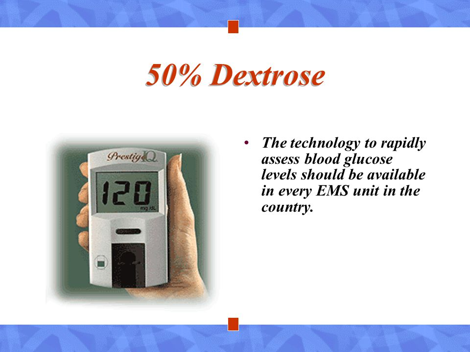 50% Dextrose The technology to rapidly assess blood glucose levels should be available in every EMS unit in the country.