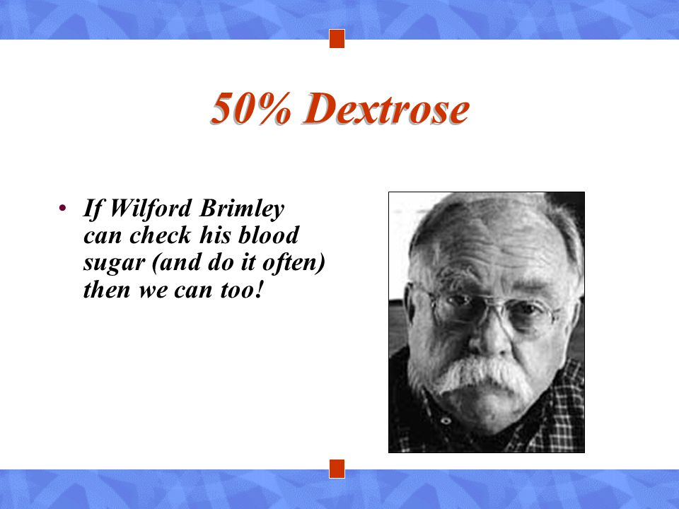 50% Dextrose If Wilford Brimley can check his blood sugar (and do it often) then we can too!