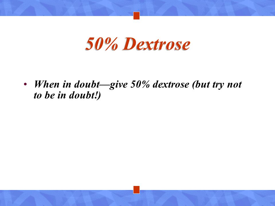 50% Dextrose When in doubt—give 50% dextrose (but try not to be in doubt!)