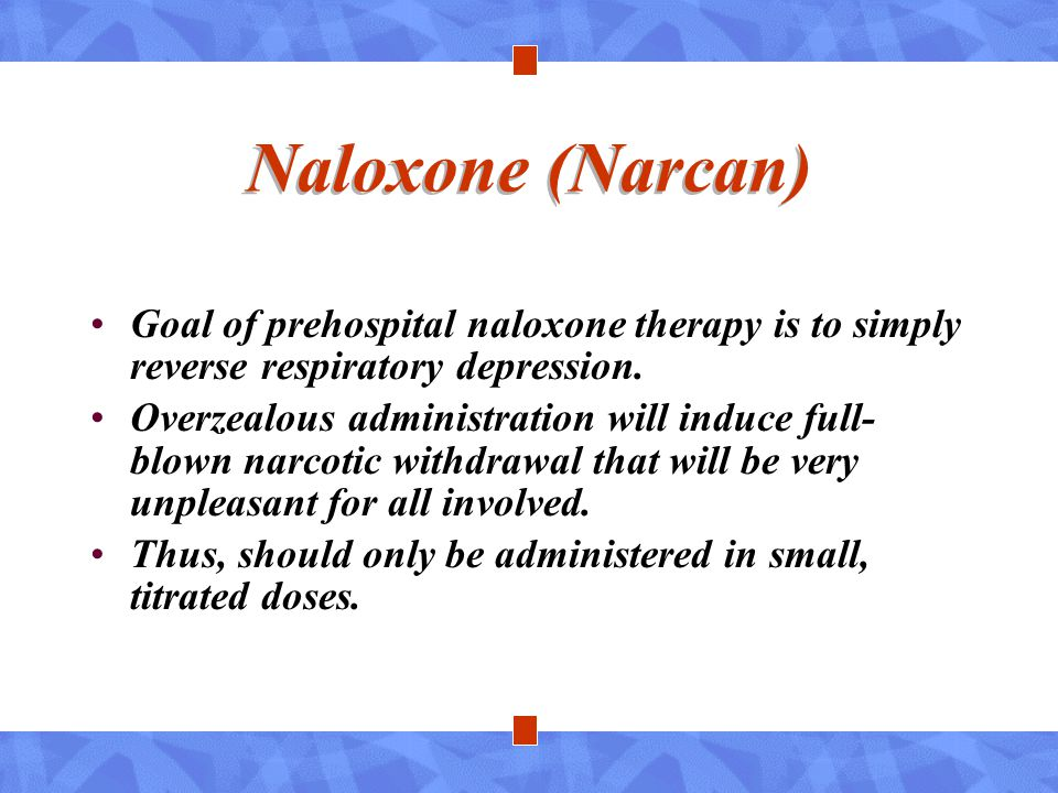 Naloxone (Narcan) Goal of prehospital naloxone therapy is to simply reverse respiratory depression.