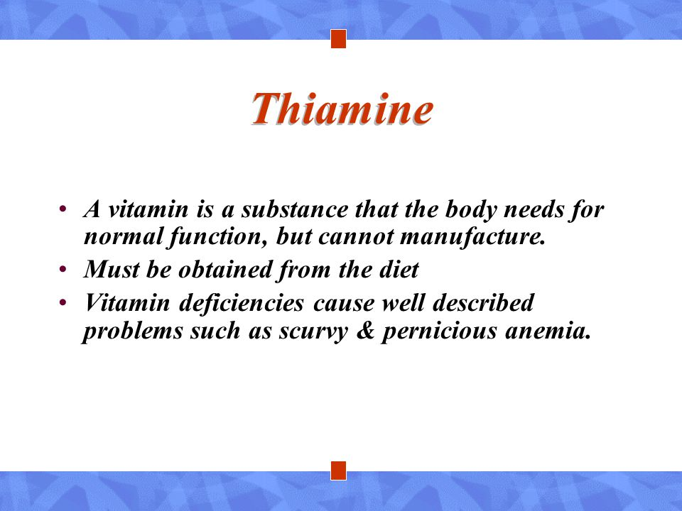 Thiamine A vitamin is a substance that the body needs for normal function, but cannot manufacture. Must be obtained from the diet.