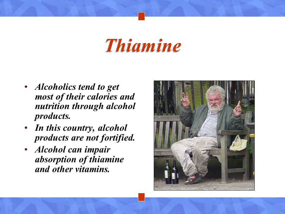 Thiamine Alcoholics tend to get most of their calories and nutrition through alcohol products. In this country, alcohol products are not fortified.