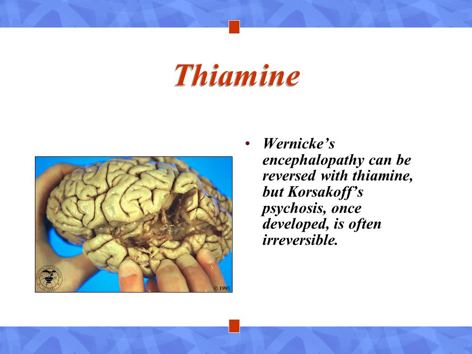 Thiamine Wernicke's encephalopathy can be reversed with thiamine, but Korsakoff's psychosis, once developed, is often irreversible.