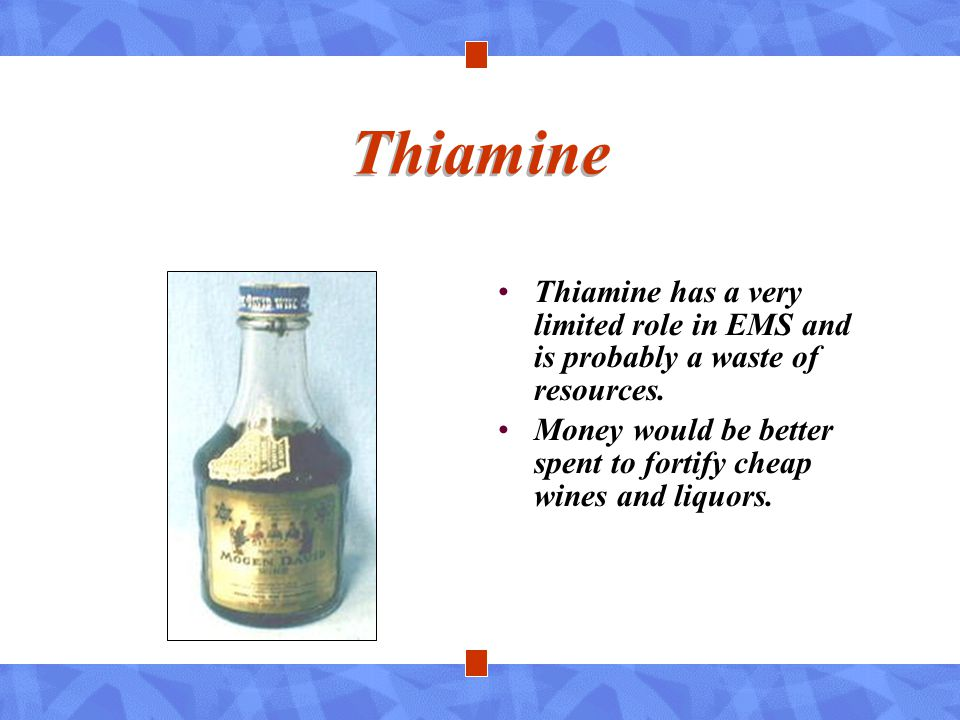 Thiamine Thiamine has a very limited role in EMS and is probably a waste of resources.