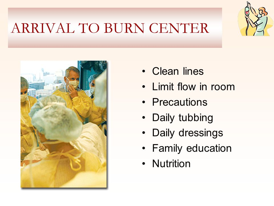 ARRIVAL TO BURN CENTER Clean lines Limit flow in room Precautions